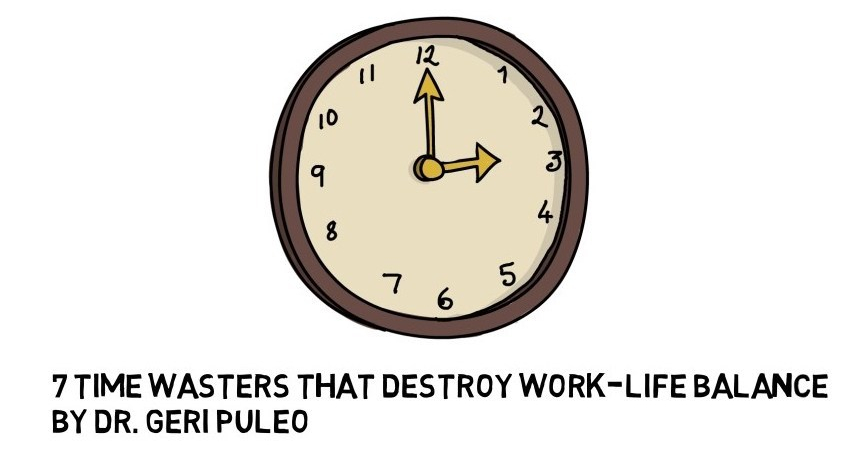 7 Time Wasters That Destroy Work-Life Balance - Dr Geri Puleo